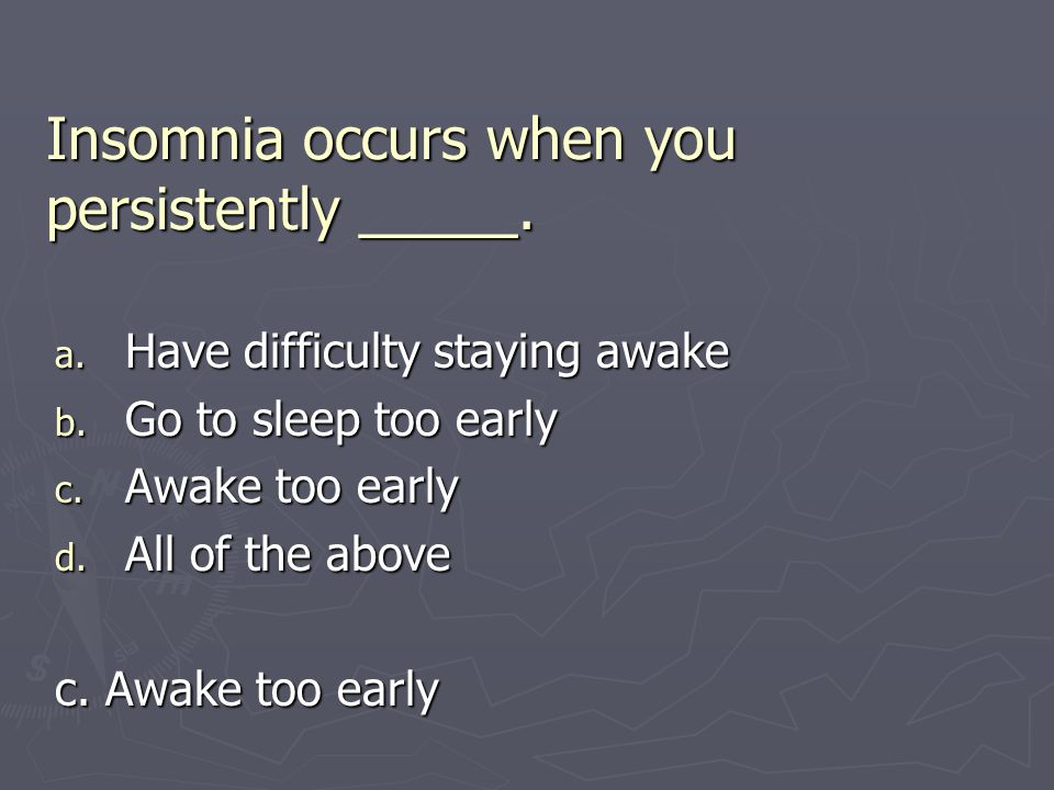 Insomnia occurs when you persistently _____.