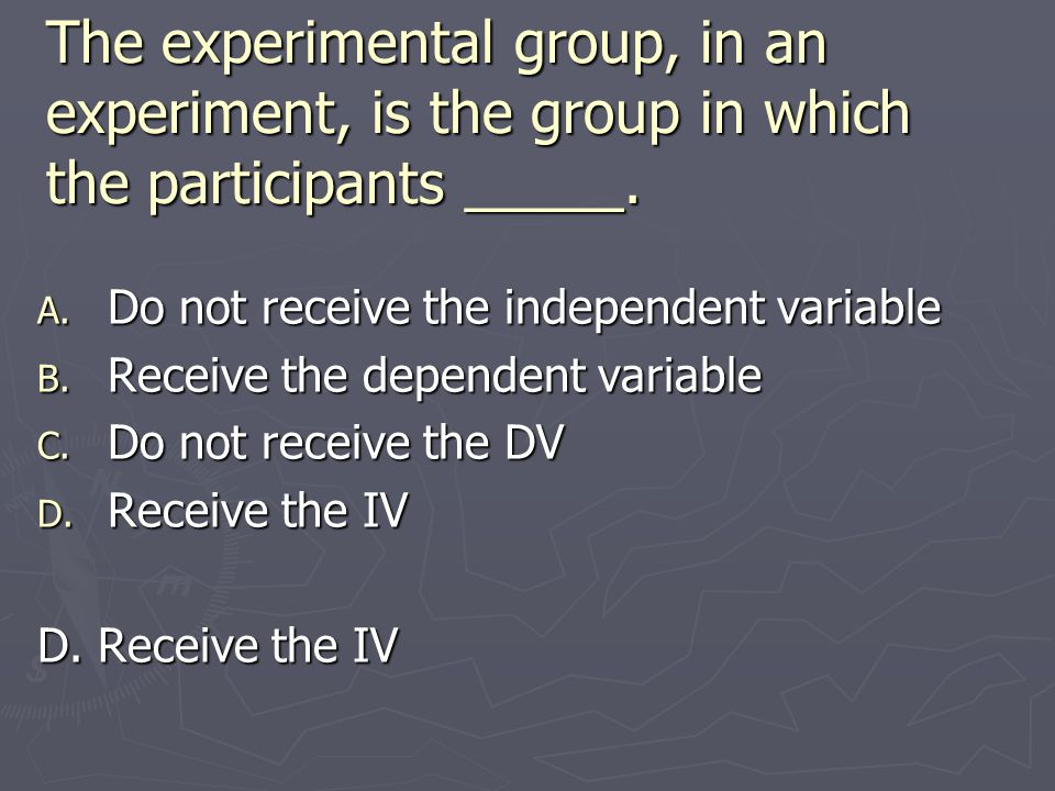 The experimental group, in an experiment, is the group in which the participants _____.