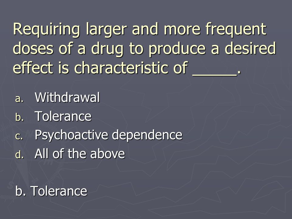 Requiring larger and more frequent doses of a drug to produce a desired effect is characteristic of _____.
