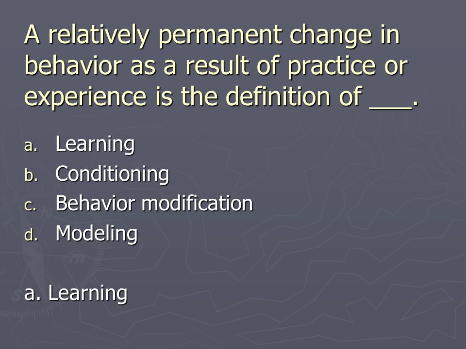 A relatively permanent change in behavior as a result of practice or experience is the definition of ___.
