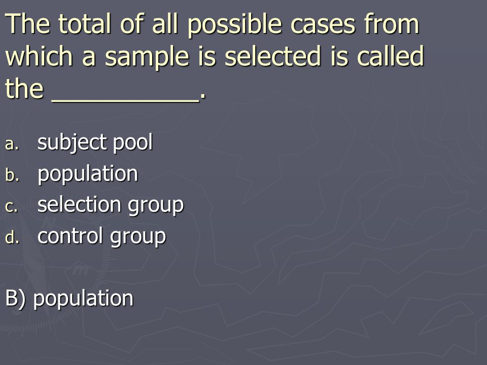 The total of all possible cases from which a sample is selected is called the __________.