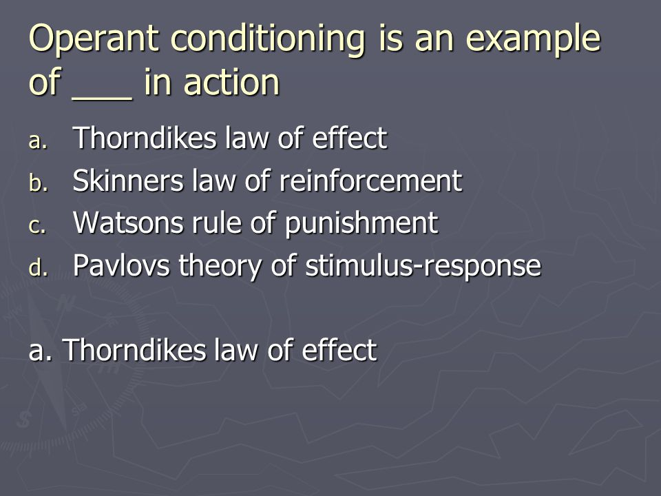 Operant conditioning is an example of ___ in action