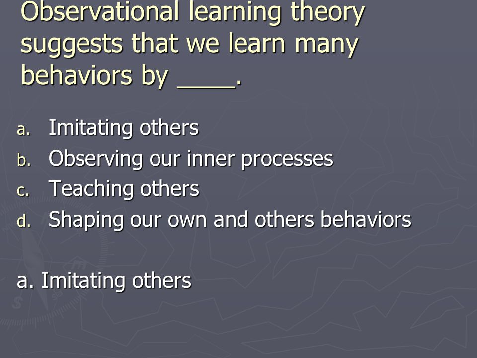 Observational learning theory suggests that we learn many behaviors by ____.