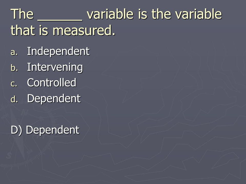The ______ variable is the variable that is measured.