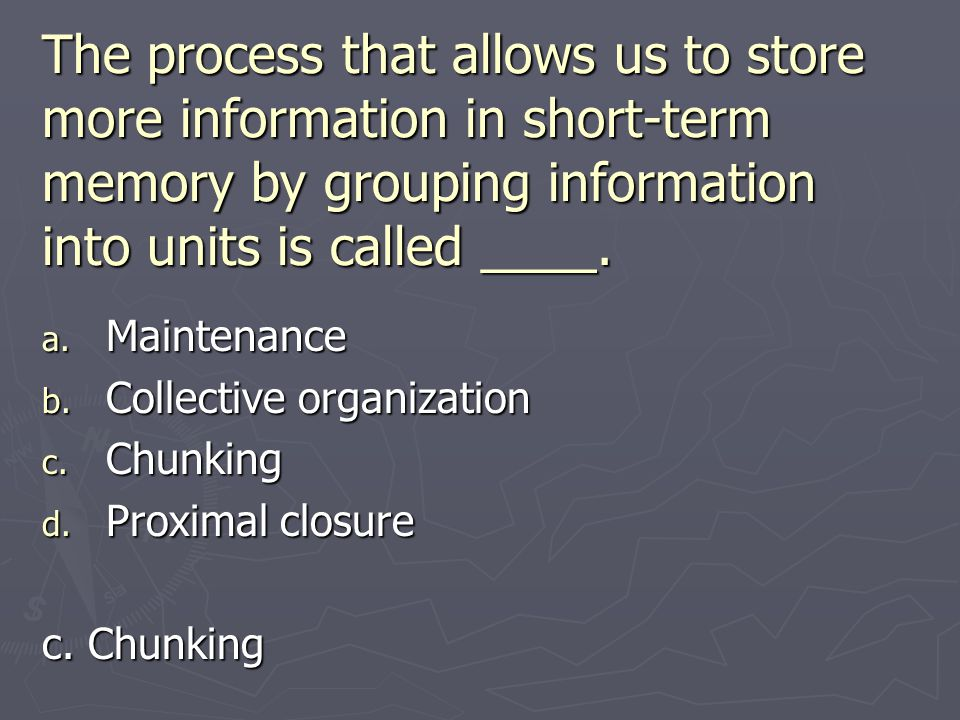 The process that allows us to store more information in short-term memory by grouping information into units is called ____.