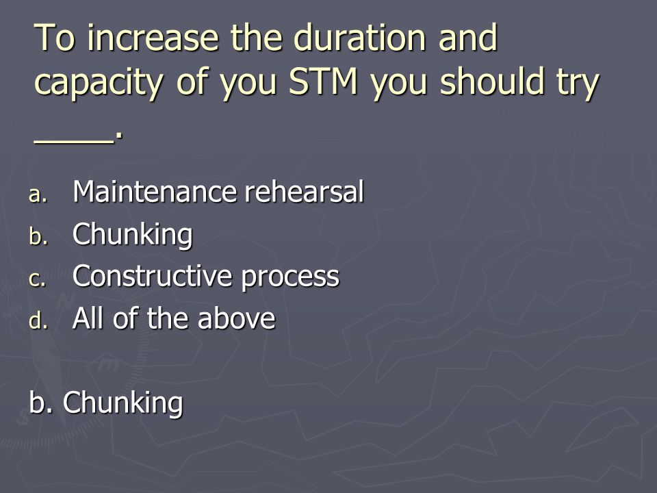 To increase the duration and capacity of you STM you should try ____.