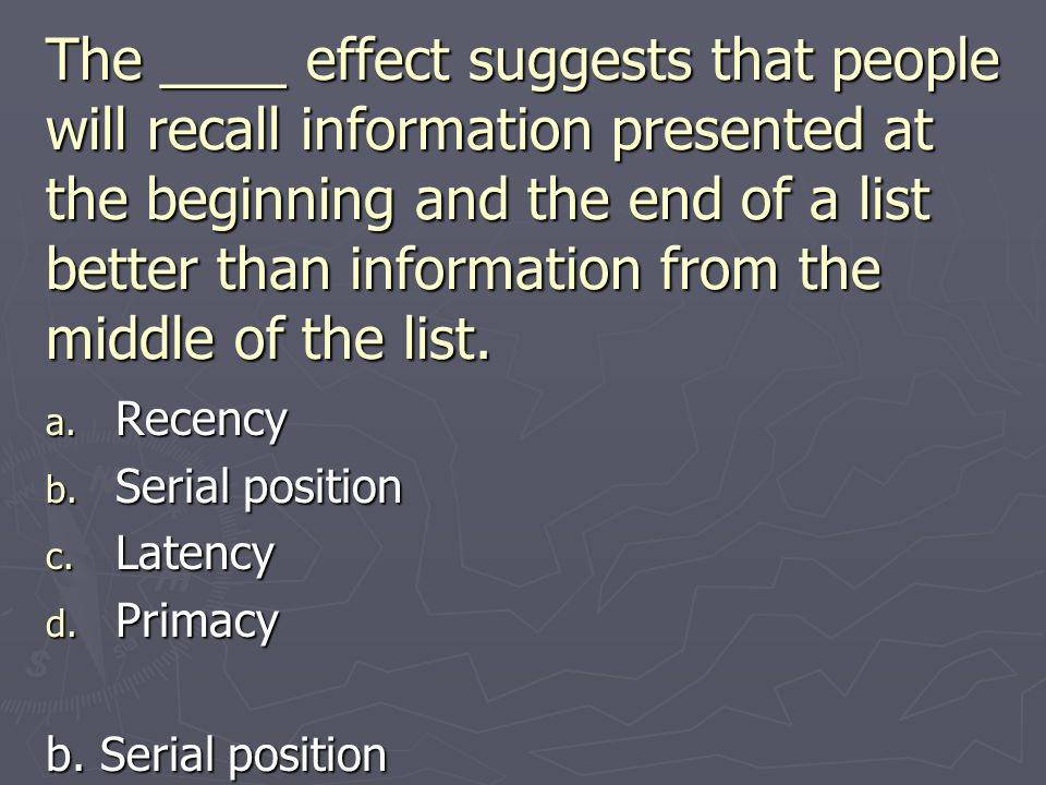 The ____ effect suggests that people will recall information presented at the beginning and the end of a list better than information from the middle of the list.