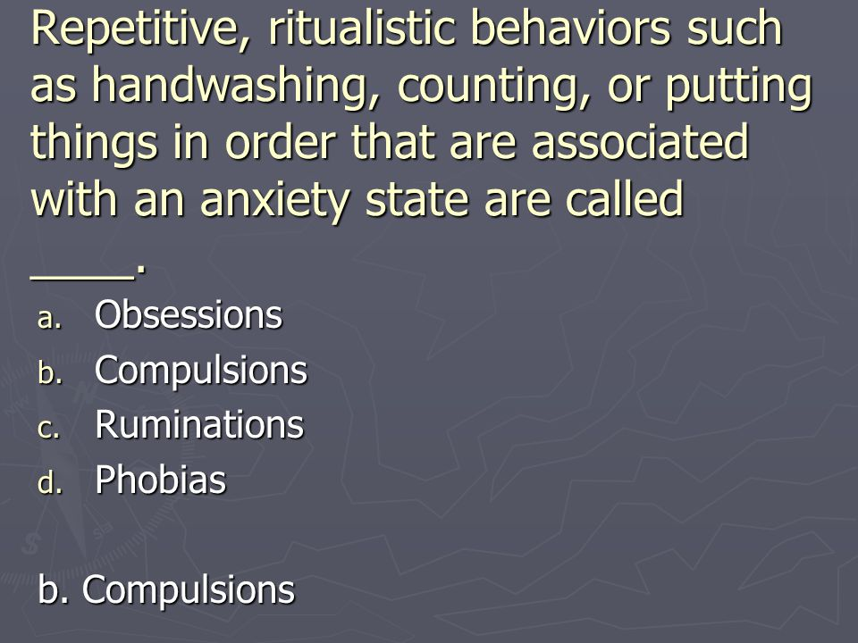Repetitive, ritualistic behaviors such as handwashing, counting, or putting things in order that are associated with an anxiety state are called ____.