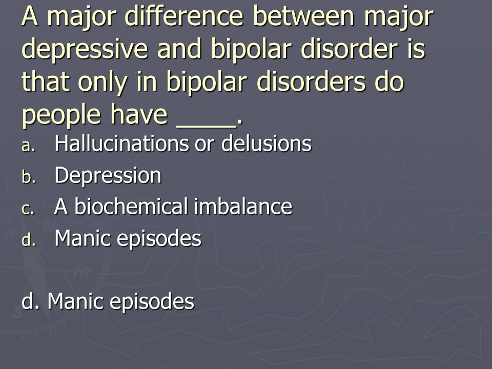 A major difference between major depressive and bipolar disorder is that only in bipolar disorders do people have ____.