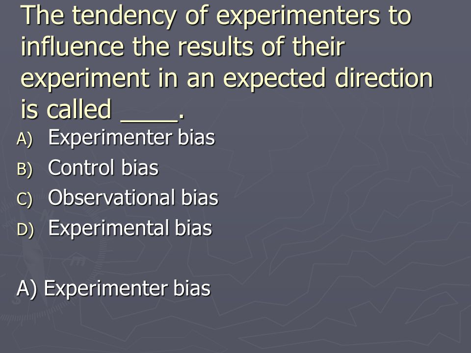 The tendency of experimenters to influence the results of their experiment in an expected direction is called ____.