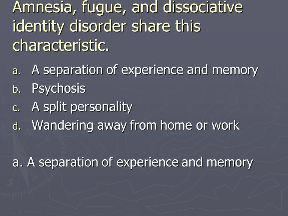 Amnesia, fugue, and dissociative identity disorder share this characteristic.