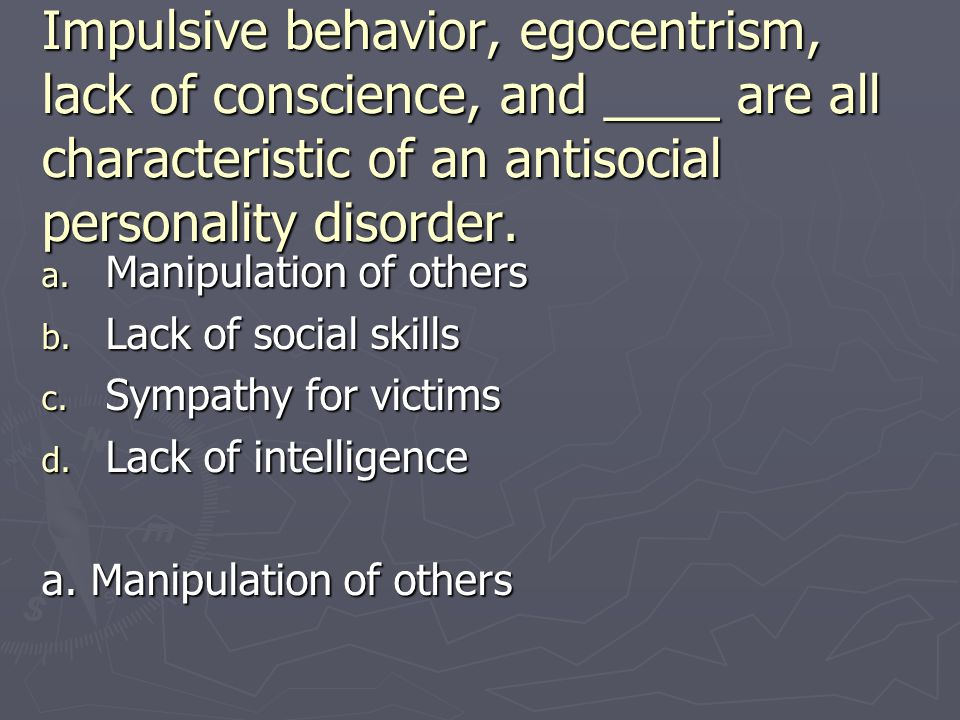 Impulsive behavior, egocentrism, lack of conscience, and ____ are all characteristic of an antisocial personality disorder.