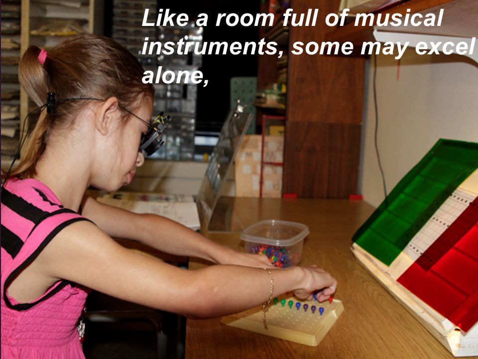 Like a room full of musical instruments, some may excel alone,