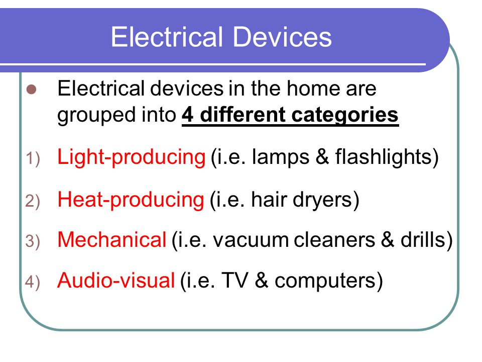 Electrical Devices Electrical devices in the home are grouped into 4 different categories. Light-producing (i.e. lamps & flashlights)