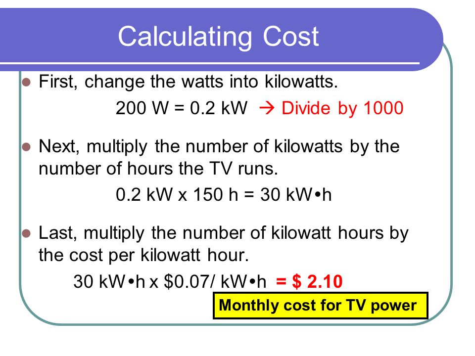 Calculating Cost First, change the watts into kilowatts.