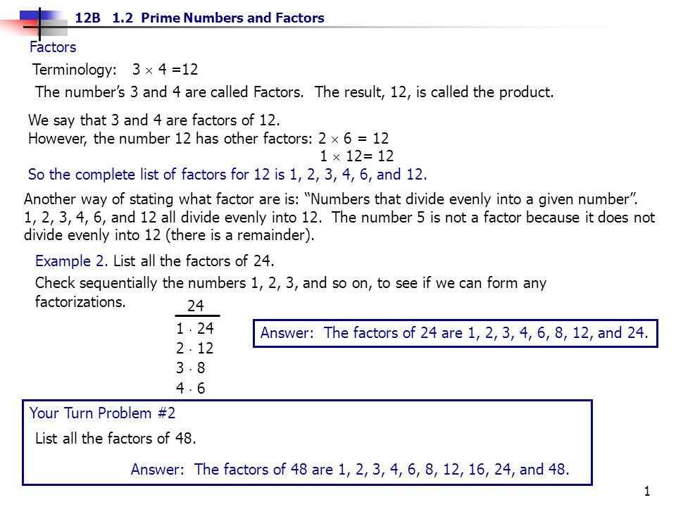 Factors Terminology: 3  4 =12. The number's 3 and 4 are called Factors. The result, 12, is called the product.