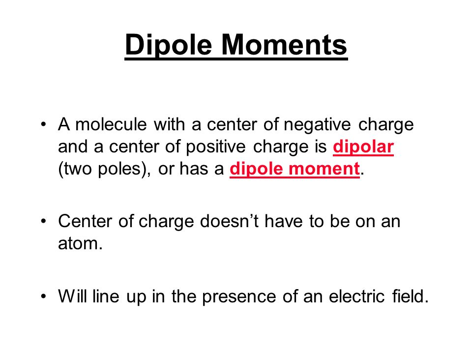 Dipole Moments A molecule with a center of negative charge and a center of positive charge is dipolar (two poles), or has a dipole moment.