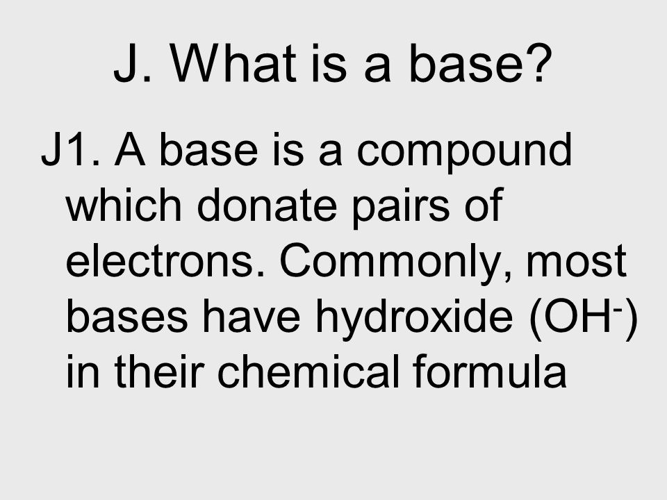J. What is a base. J1. A base is a compound which donate pairs of electrons.