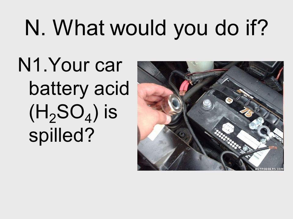 N. What would you do if N1.Your car battery acid (H2SO4) is spilled