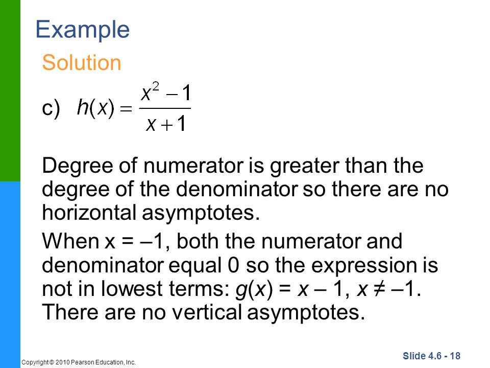 Example Solution. c) Degree of numerator is greater than the degree of the denominator so there are no horizontal asymptotes.
