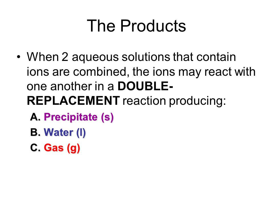 The Products When 2 aqueous solutions that contain ions are combined, the ions may react with one another in a DOUBLE-REPLACEMENT reaction producing:
