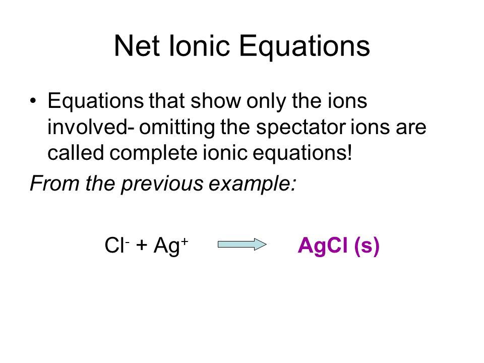 Net Ionic Equations Equations that show only the ions involved- omitting the spectator ions are called complete ionic equations!
