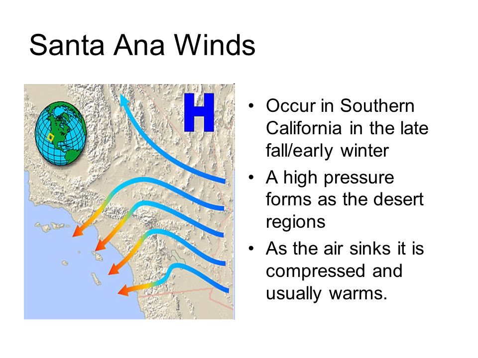 Santa Ana WindsOccur in Southern California in the late fall/early winter. A high pressure forms as the desert regions.