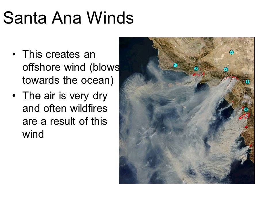 Santa Ana Winds This creates an offshore wind (blows towards the ocean) The air is very dry and often wildfires are a result of this wind.