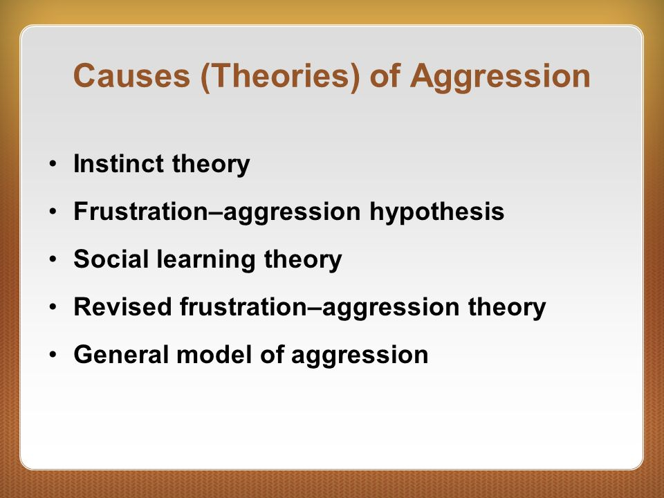 aggression theories The frustration-aggression theory (1939) : frustration creates a motive for  aggression fear of punishment or disapproval may cause the aggressive  behavior to.