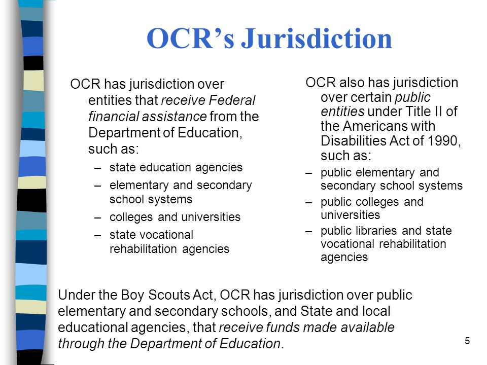 OCR's Jurisdiction OCR has jurisdiction over entities that receive Federal financial assistance from the Department of Education, such as: