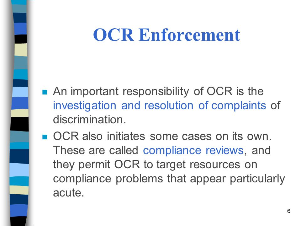 OCR Enforcement An important responsibility of OCR is the investigation and resolution of complaints of discrimination.