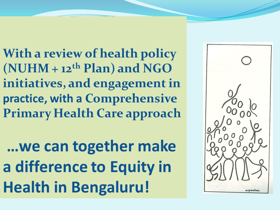 With a review of health policy (NUHM + 12th Plan) and NGO initiatives, and engagement in practice, with a Comprehensive Primary Health Care approach …we can together make a difference to Equity in Health in Bengaluru!