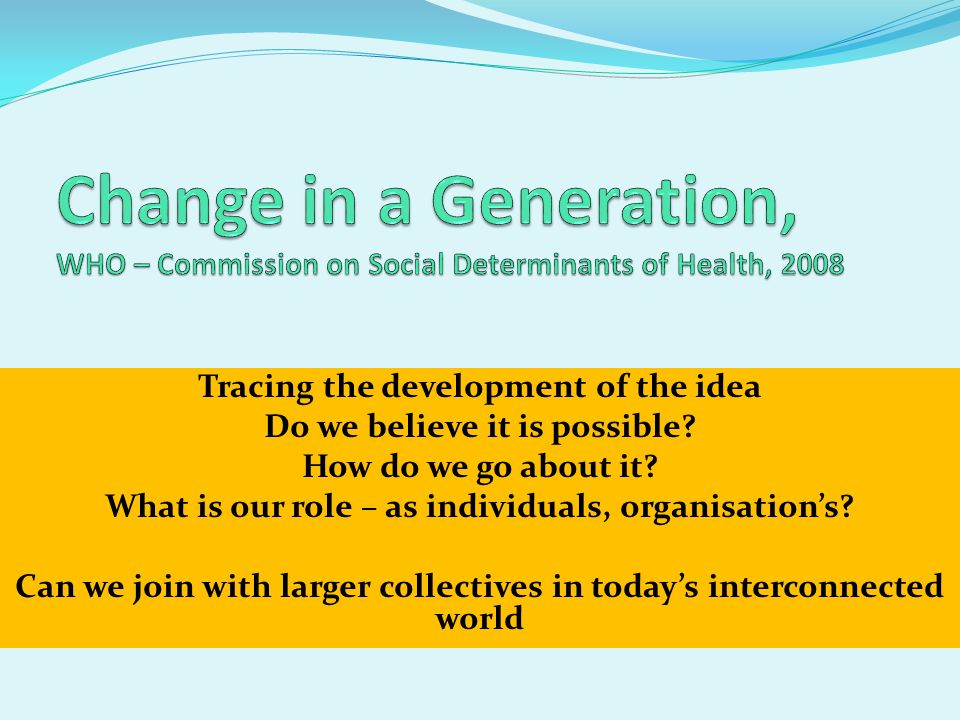 Change in a Generation, WHO – Commission on Social Determinants of Health, 2008