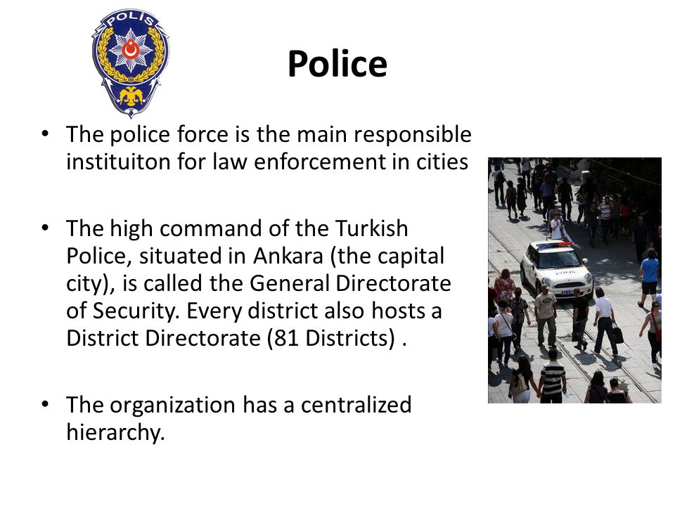 Police The police force is the main responsible instituiton for law enforcement in cities.