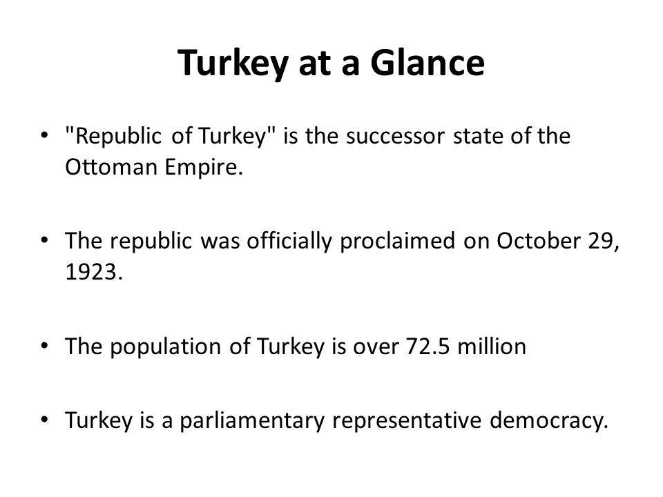 Turkey at a Glance Republic of Turkey is the successor state of the Ottoman Empire. The republic was officially proclaimed on October 29, 1923.