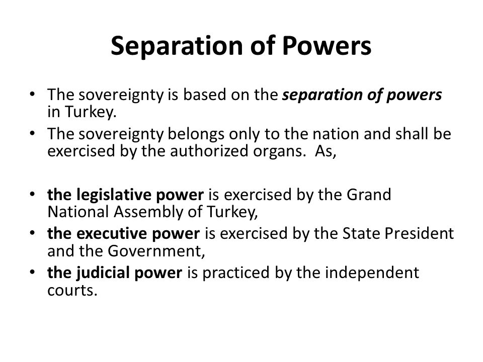 Separation of Powers The sovereignty is based on the separation of powers in Turkey.