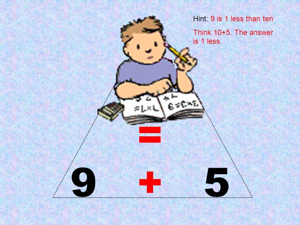 14 = 9 + 5 Hint: 9 is 1 less than ten