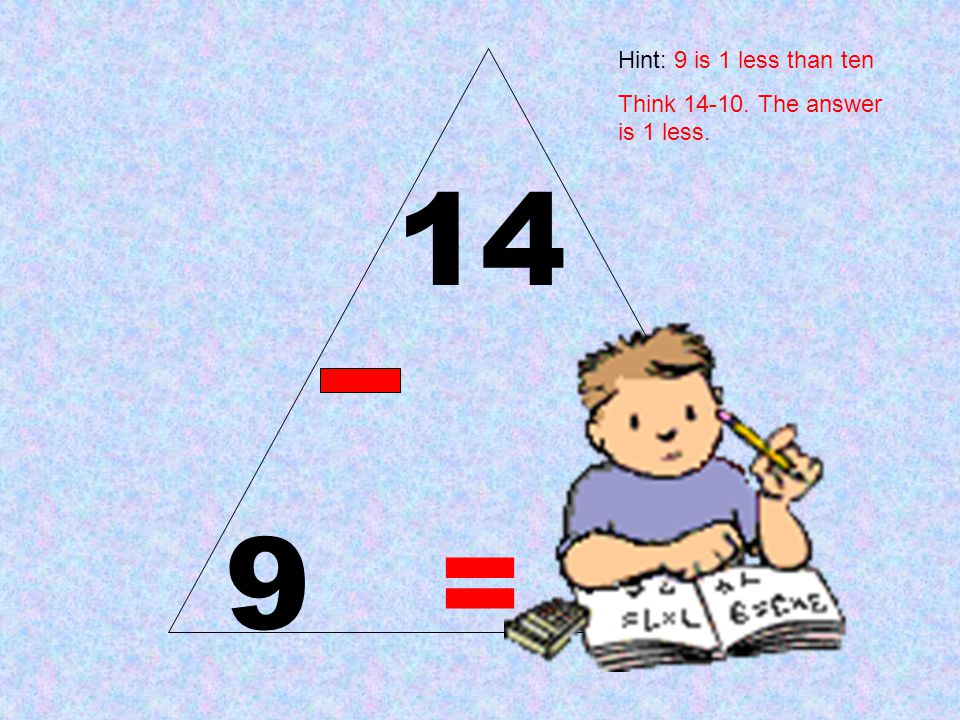 Hint: 9 is 1 less than ten Think 14-10. The answer is 1 less. 14 9 = 5