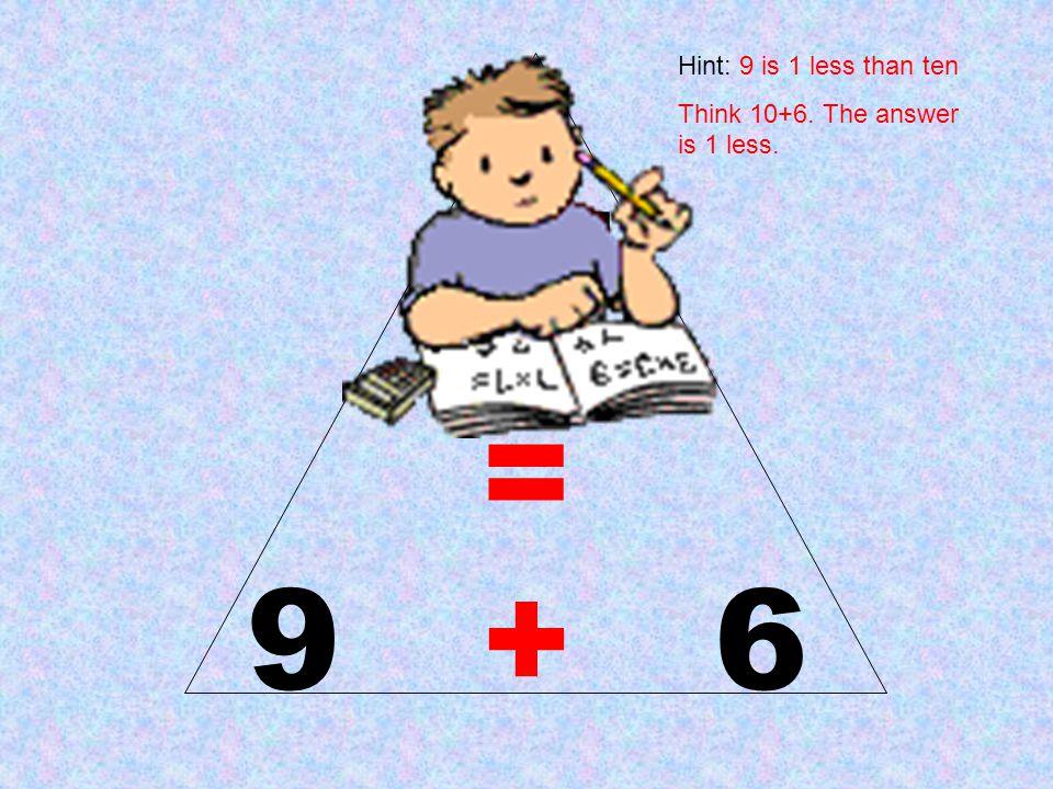15 = 9 + 6 Hint: 9 is 1 less than ten