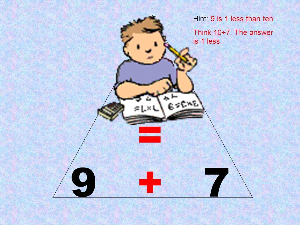 16 = 9 + 7 Hint: 9 is 1 less than ten