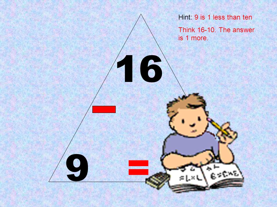 Hint: 9 is 1 less than ten Think 16-10. The answer is 1 more. 16 9 = 7