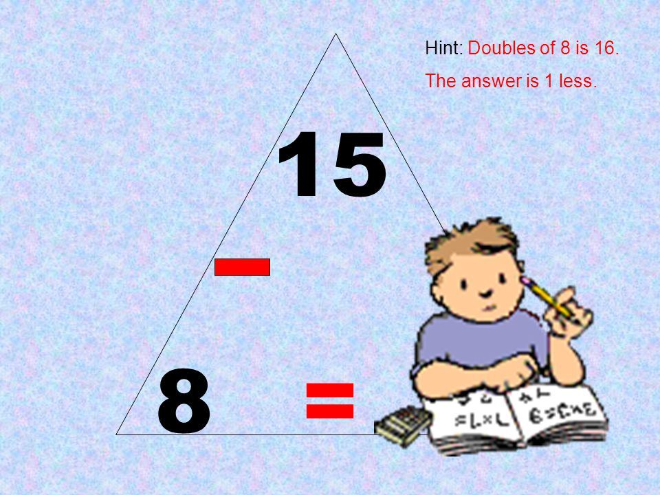 Hint: Doubles of 8 is 16. The answer is 1 less. 15 8 = 7