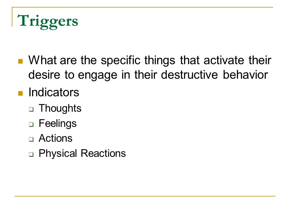 Triggers What are the specific things that activate their desire to engage in their destructive behavior.