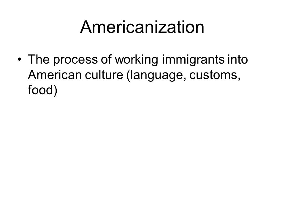 Americanization The process of working immigrants into American culture (language, customs, food)