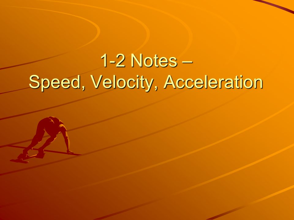 1-2 Notes – Speed, Velocity, Acceleration