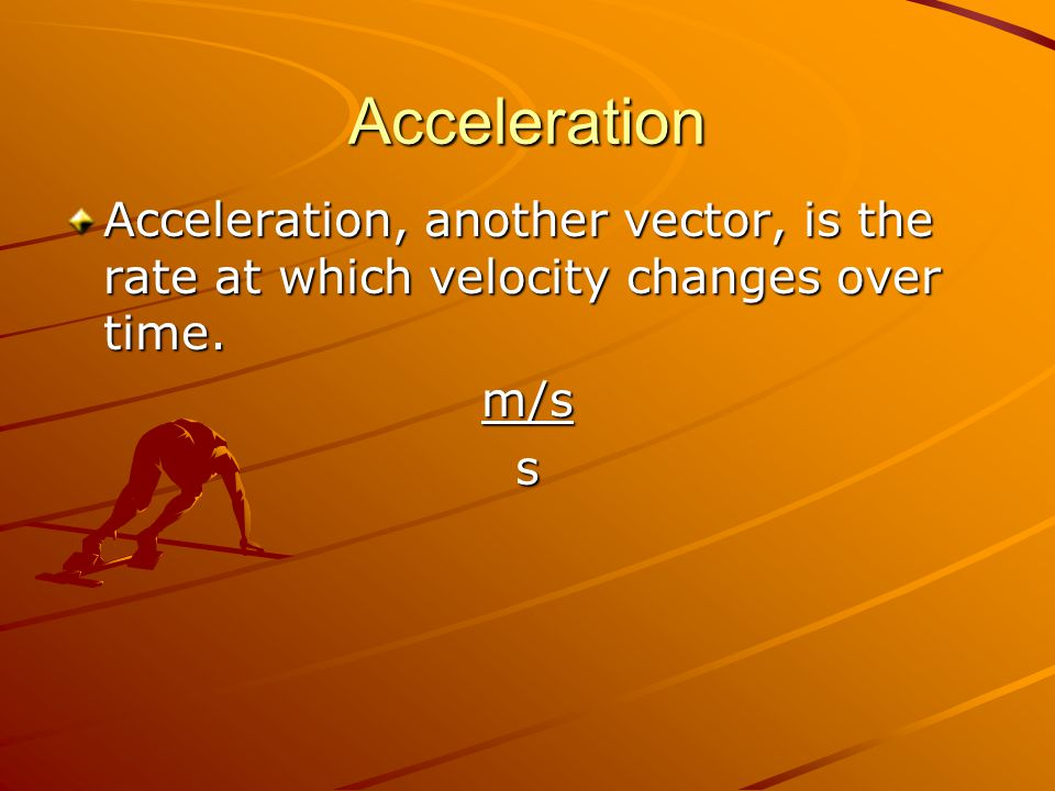 Acceleration Acceleration, another vector, is the rate at which velocity changes over time. m/s s