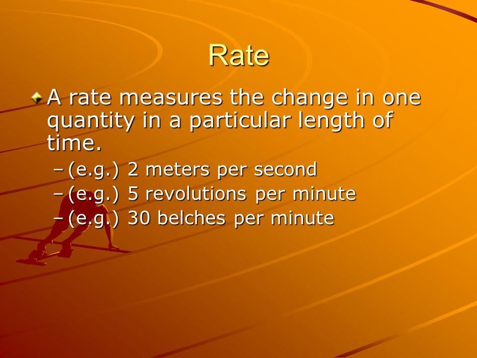 Rate A rate measures the change in one quantity in a particular length of time. (e.g.) 2 meters per second.