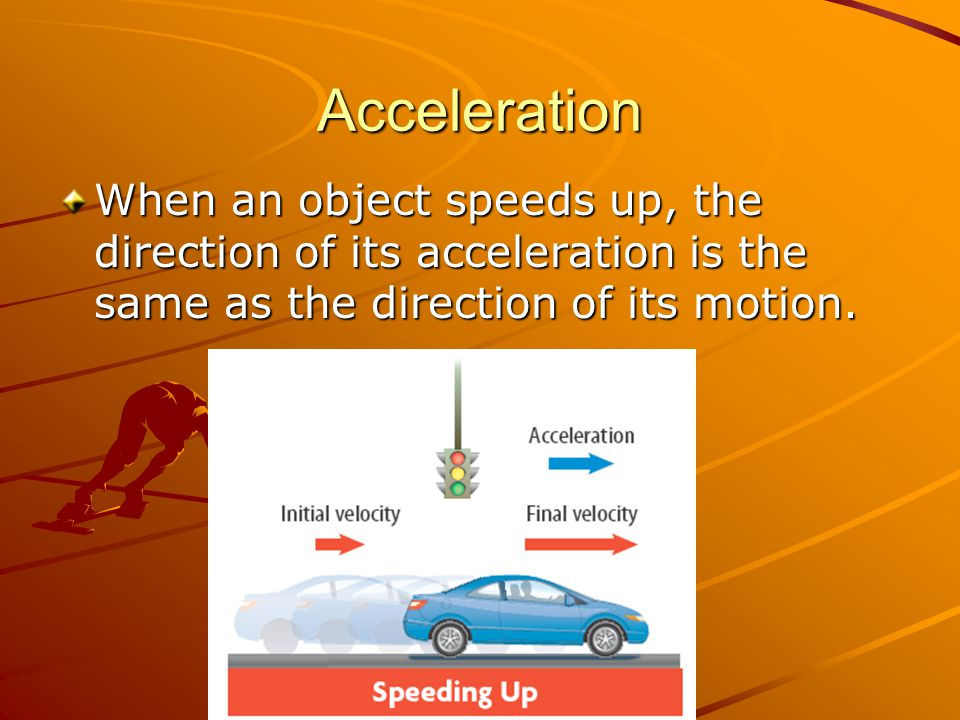 Acceleration When an object speeds up, the direction of its acceleration is the same as the direction of its motion.