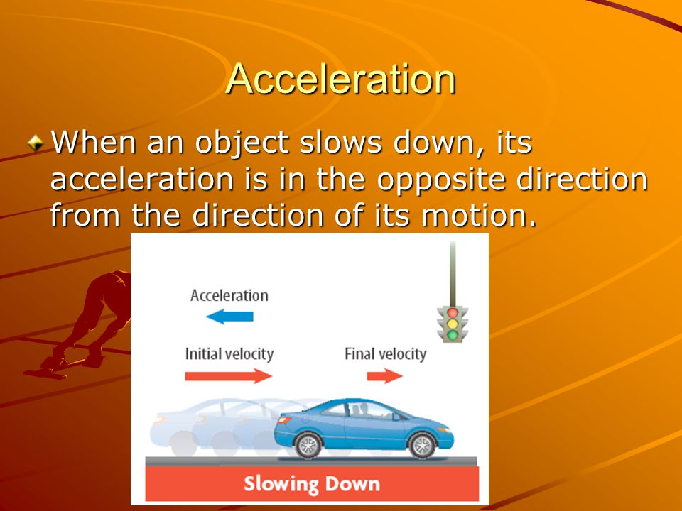 Acceleration When an object slows down, its acceleration is in the opposite direction from the direction of its motion.