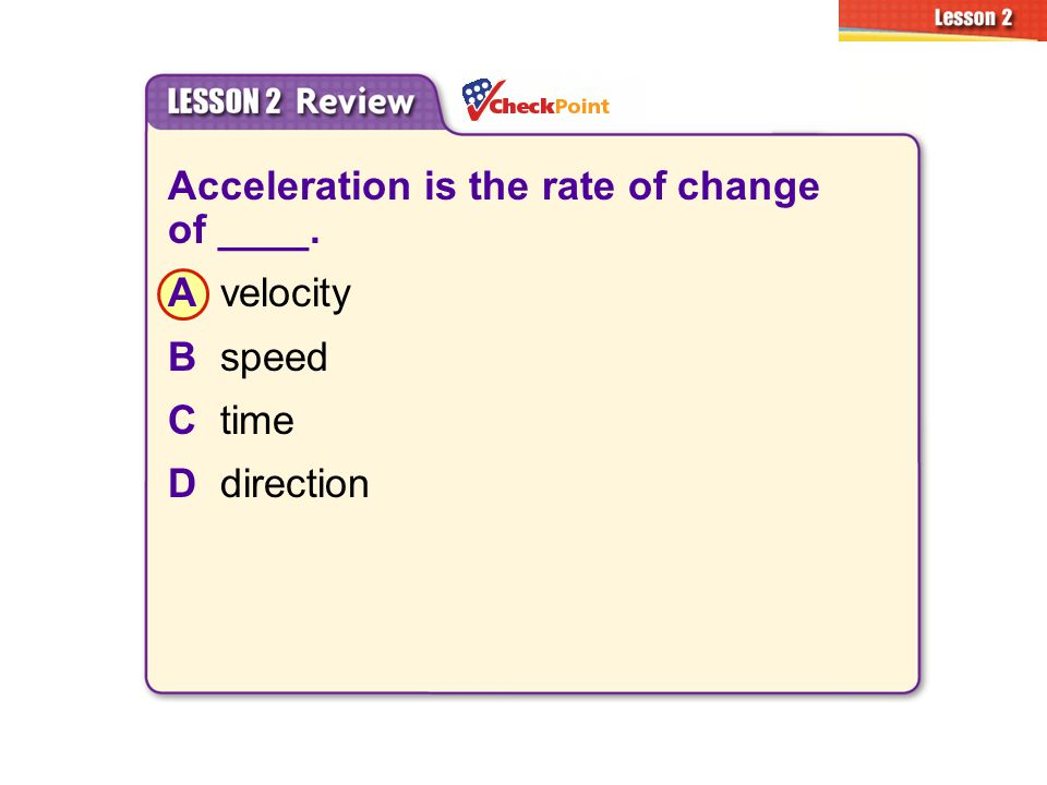 Acceleration is the rate of change of ____. A velocity B speed C time